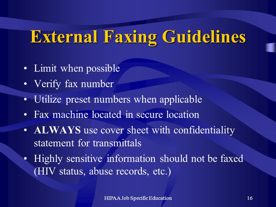 HIPAA Job Specific Education16 External Faxing Guidelines Limit when possible Verify fax number Utilize preset numbers when applicable Fax machine located in secure location ALWAYS use cover sheet with confidentiality statement for transmittals Highly sensitive information should not be faxed (HIV status, abuse records, etc.)