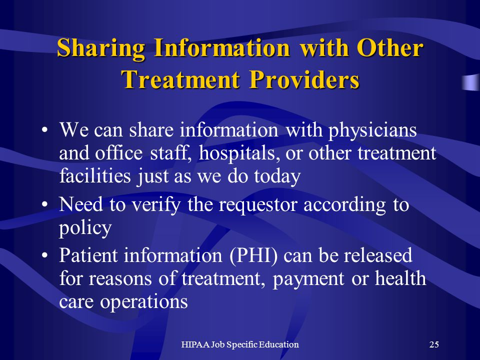 HIPAA Job Specific Education25 Sharing Information with Other Treatment Providers We can share information with physicians and office staff, hospitals, or other treatment facilities just as we do today Need to verify the requestor according to policy Patient information (PHI) can be released for reasons of treatment, payment or health care operations