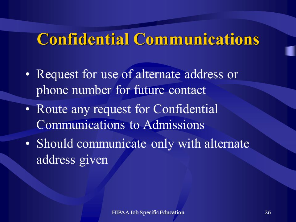 HIPAA Job Specific Education26 Confidential Communications Request for use of alternate address or phone number for future contact Route any request for Confidential Communications to Admissions Should communicate only with alternate address given