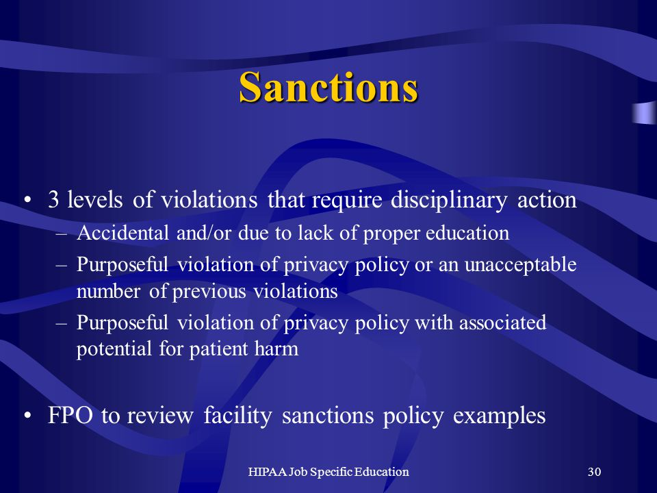 HIPAA Job Specific Education30 Sanctions 3 levels of violations that require disciplinary action –Accidental and/or due to lack of proper education –Purposeful violation of privacy policy or an unacceptable number of previous violations –Purposeful violation of privacy policy with associated potential for patient harm FPO to review facility sanctions policy examples
