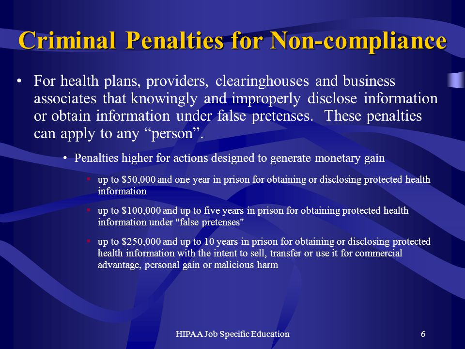 HIPAA Job Specific Education6 Criminal Penalties for Non-compliance For health plans, providers, clearinghouses and business associates that knowingly and improperly disclose information or obtain information under false pretenses.