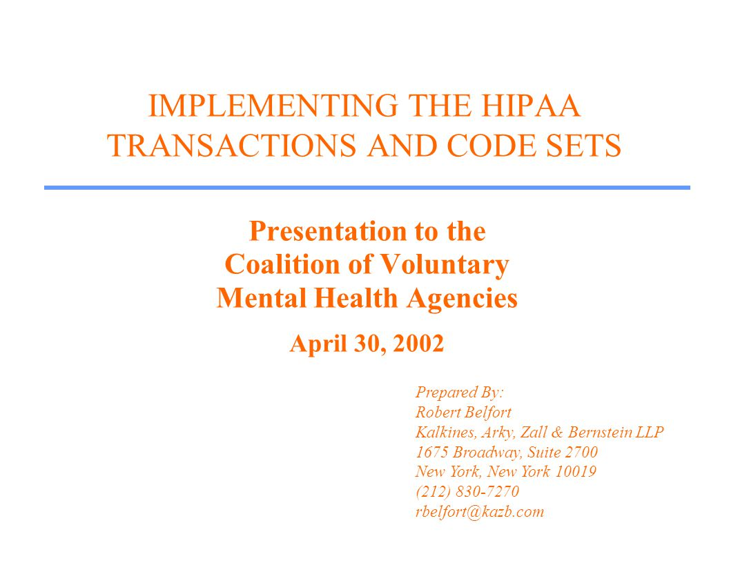 IMPLEMENTING THE HIPAA TRANSACTIONS AND CODE SETS Presentation to the Coalition of Voluntary Mental Health Agencies April 30, 2002 Prepared By: Robert Belfort Kalkines, Arky, Zall & Bernstein LLP 1675 Broadway, Suite 2700 New York, New York 10019 (212) 830-7270 rbelfort@kazb.com
