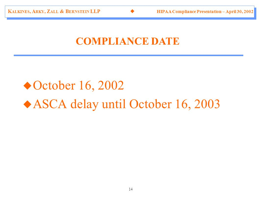 K ALKINES, A RKY, Z ALL & B ERNSTEIN LLP  HIPAA Compliance Presentation – April 30, 2002 14 u October 16, 2002 u ASCA delay until October 16, 2003 COMPLIANCE DATE