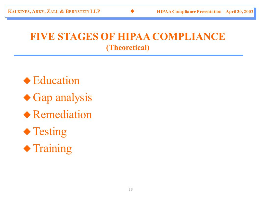K ALKINES, A RKY, Z ALL & B ERNSTEIN LLP  HIPAA Compliance Presentation – April 30, 2002 18 u Education u Gap analysis u Remediation u Testing u Training FIVE STAGES OF HIPAA COMPLIANCE (Theoretical)