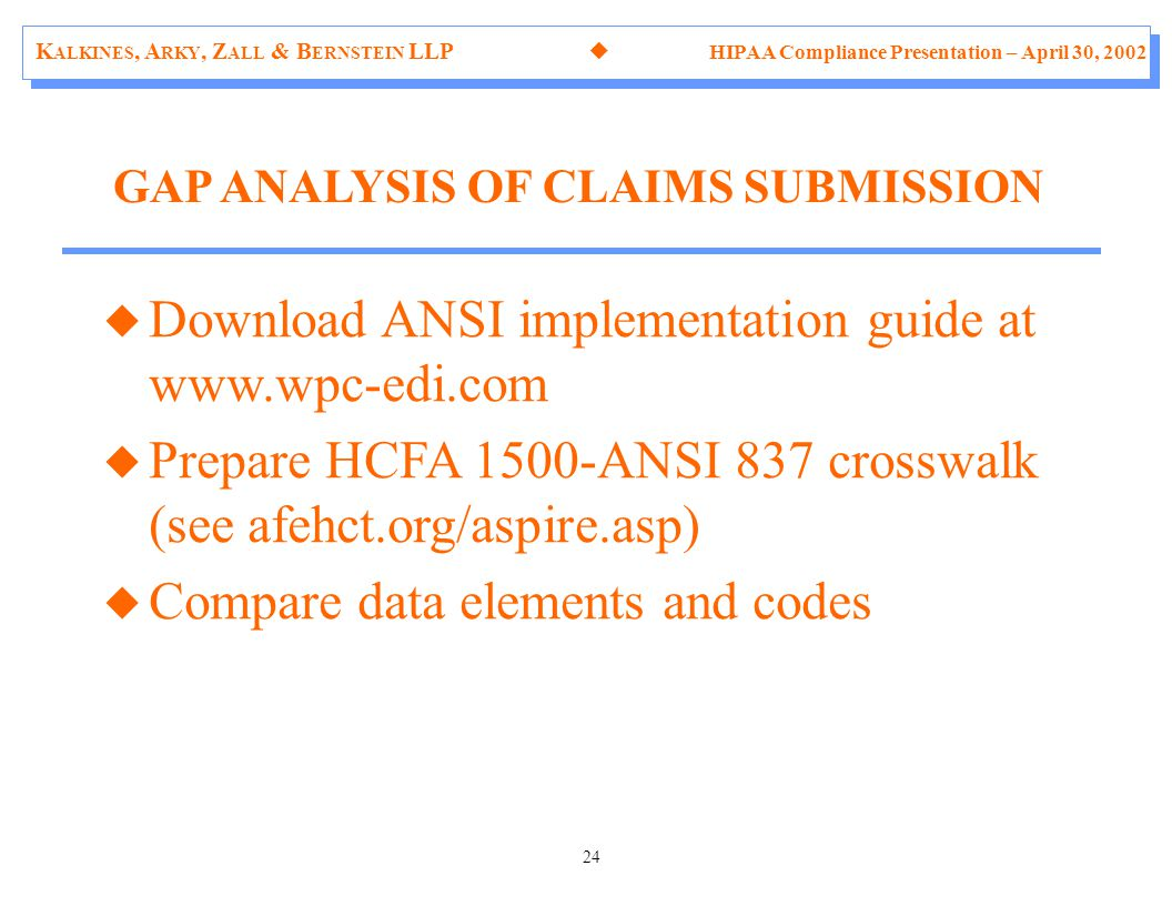 K ALKINES, A RKY, Z ALL & B ERNSTEIN LLP  HIPAA Compliance Presentation – April 30, 2002 24 u Download ANSI implementation guide at www.wpc-edi.com u Prepare HCFA 1500-ANSI 837 crosswalk (see afehct.org/aspire.asp) u Compare data elements and codes GAP ANALYSIS OF CLAIMS SUBMISSION