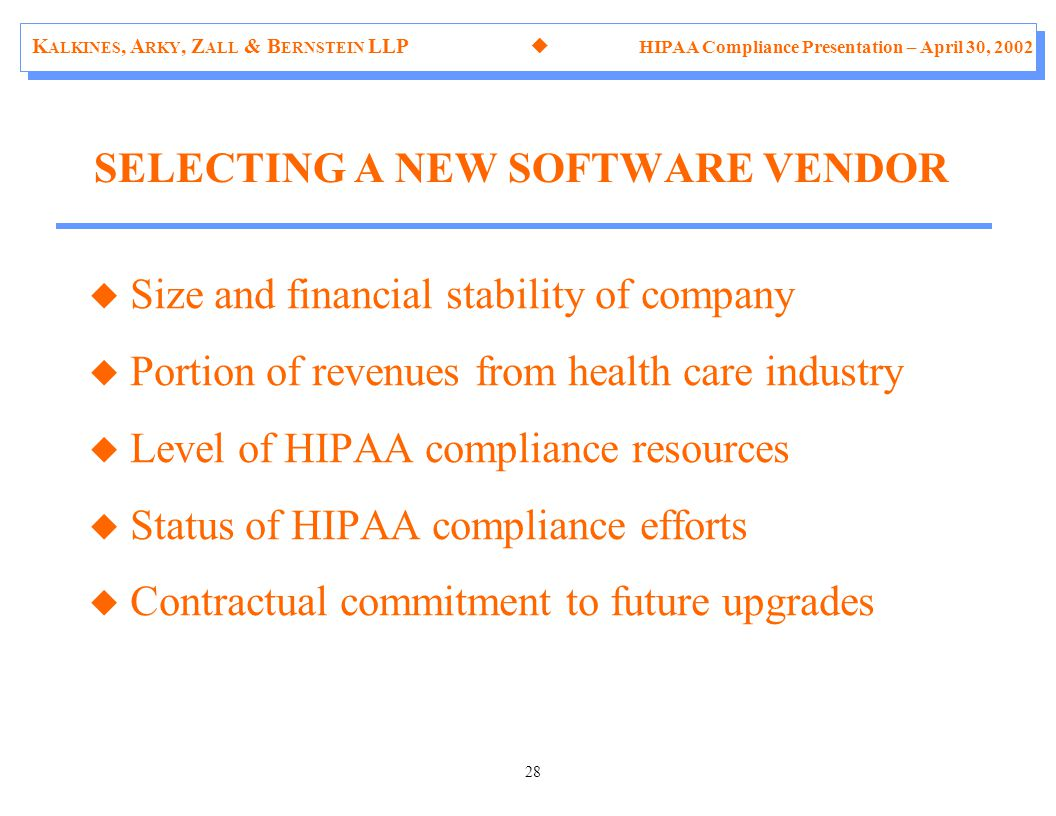 K ALKINES, A RKY, Z ALL & B ERNSTEIN LLP  HIPAA Compliance Presentation – April 30, 2002 28 u Size and financial stability of company u Portion of revenues from health care industry u Level of HIPAA compliance resources u Status of HIPAA compliance efforts u Contractual commitment to future upgrades SELECTING A NEW SOFTWARE VENDOR