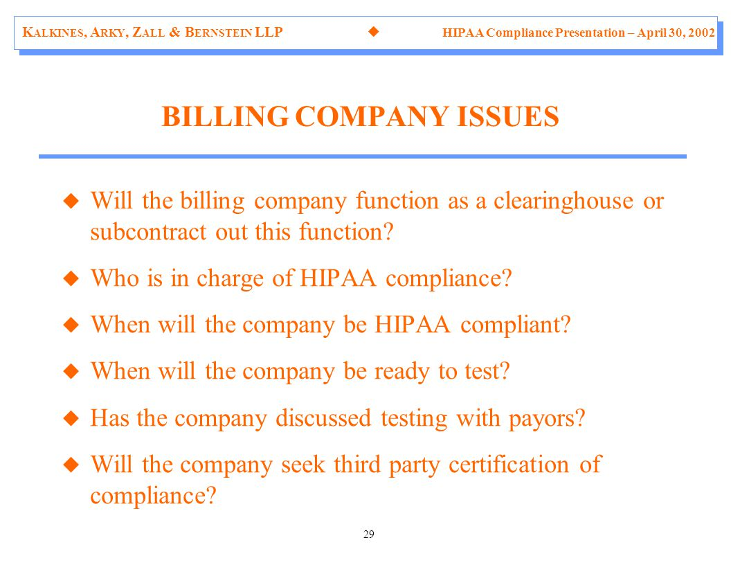 K ALKINES, A RKY, Z ALL & B ERNSTEIN LLP  HIPAA Compliance Presentation – April 30, 2002 29 u Will the billing company function as a clearinghouse or subcontract out this function.