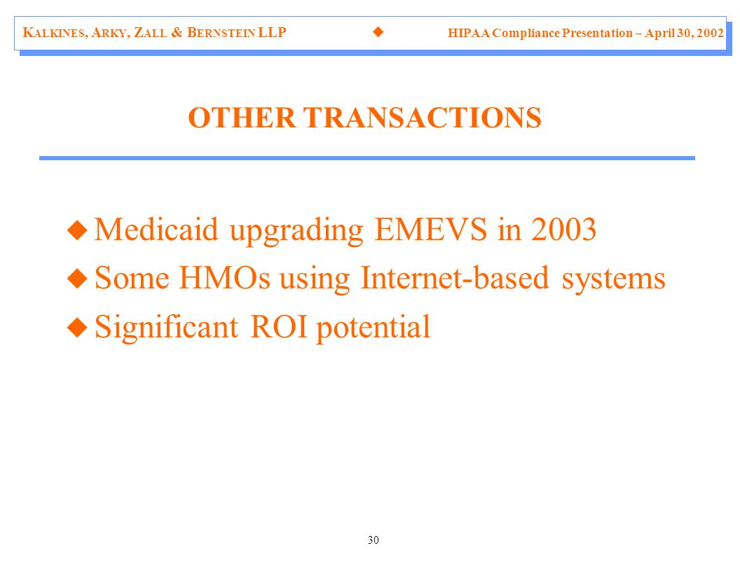 K ALKINES, A RKY, Z ALL & B ERNSTEIN LLP  HIPAA Compliance Presentation – April 30, 2002 30 u Medicaid upgrading EMEVS in 2003 u Some HMOs using Internet-based systems u Significant ROI potential OTHER TRANSACTIONS