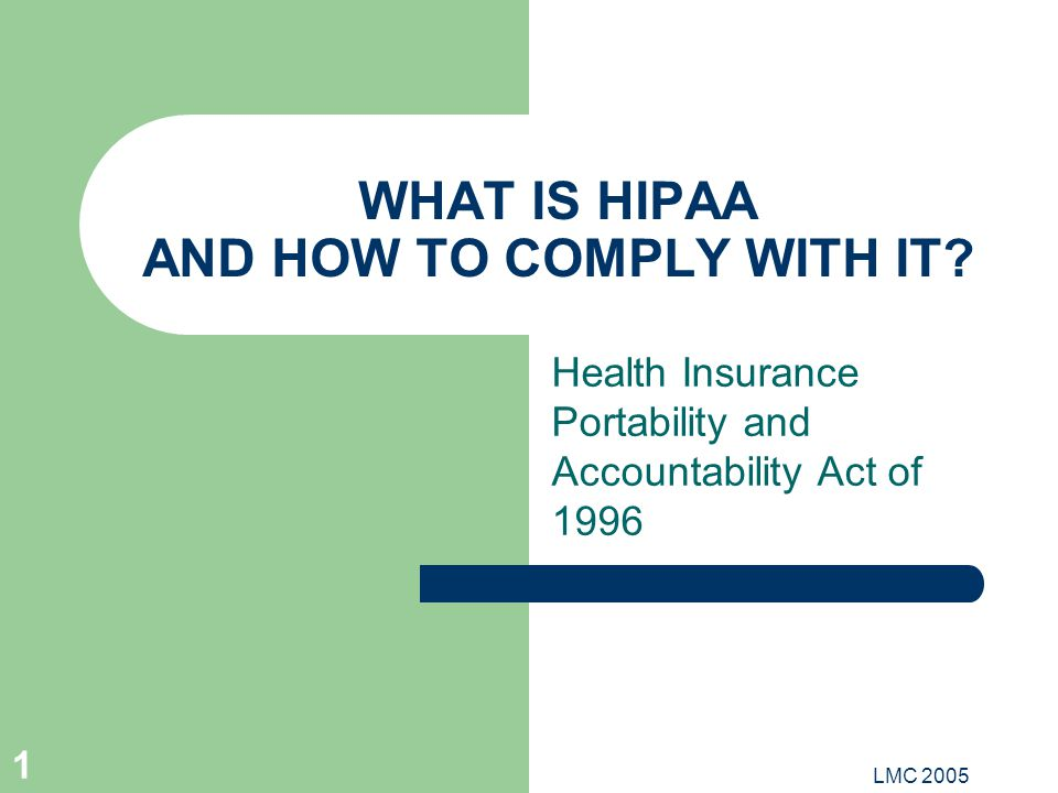 LMC 2005 1 WHAT IS HIPAA AND HOW TO COMPLY WITH IT? Health Insurance Portability and Accountability Act of 1996