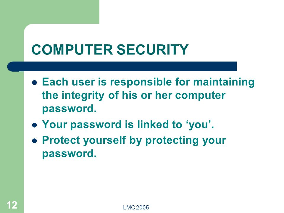 LMC 2005 12 COMPUTER SECURITY Each user is responsible for maintaining the integrity of his or her computer password. Your password is linked to 'you'