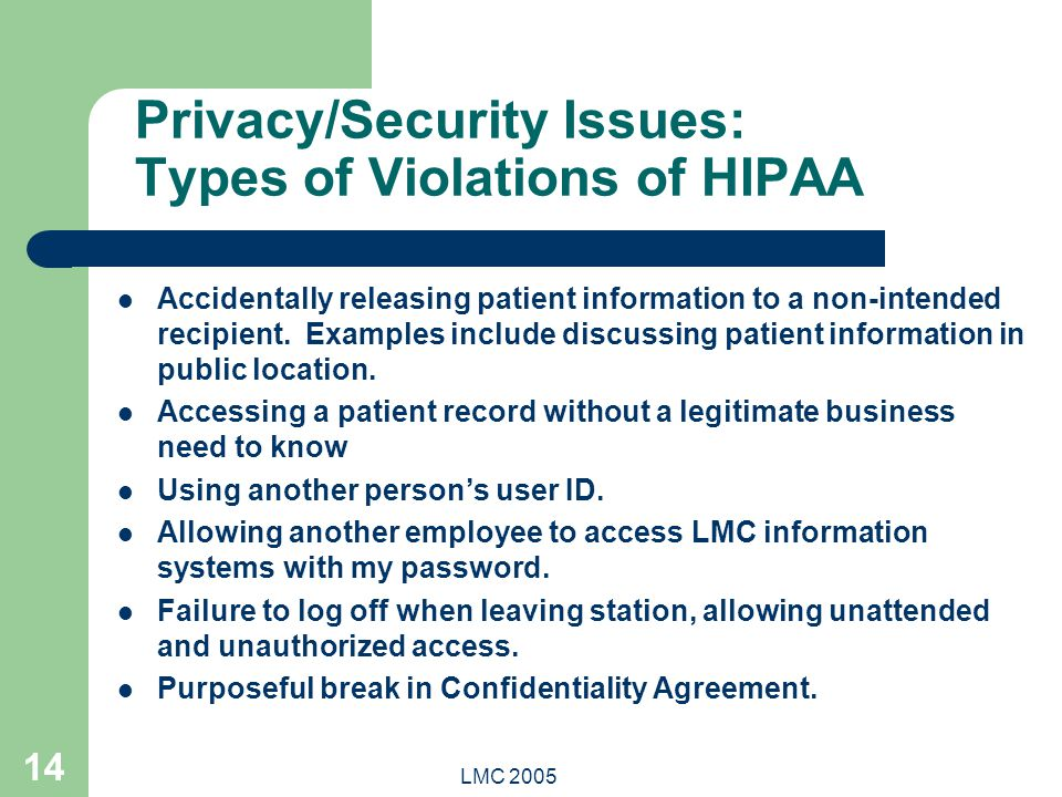 LMC 2005 14 Privacy/Security Issues: Types of Violations of HIPAA Accidentally releasing patient information to a non-intended recipient. Examples inc