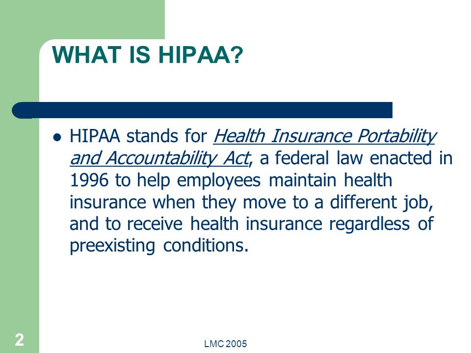 LMC 2005 2 WHAT IS HIPAA? HIPAA stands for Health Insurance Portability and Accountability Act, a federal law enacted in 1996 to help employees mainta
