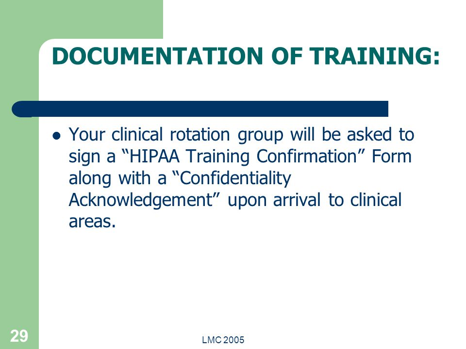 "LMC 2005 29 DOCUMENTATION OF TRAINING: Your clinical rotation group will be asked to sign a ""HIPAA Training Confirmation"" Form along with a ""Confident"
