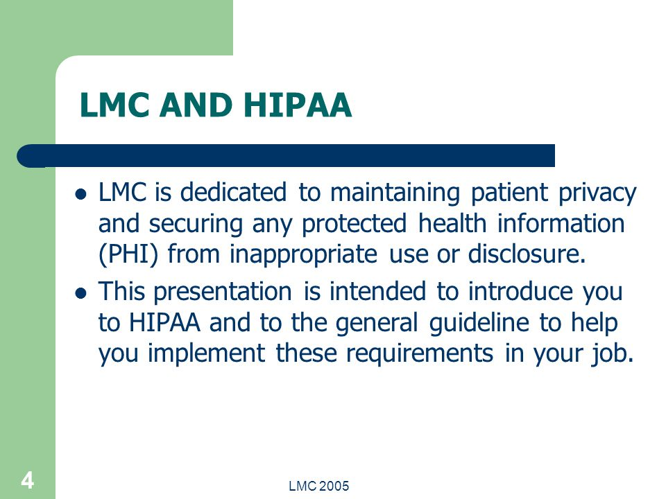 LMC 2005 4 LMC AND HIPAA LMC is dedicated to maintaining patient privacy and securing any protected health information (PHI) from inappropriate use or