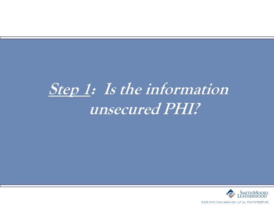© 2008 Smith Moore Leatherwood LLP. ALL RIGHTS RESERVED. Step 1: Is the information unsecured PHI