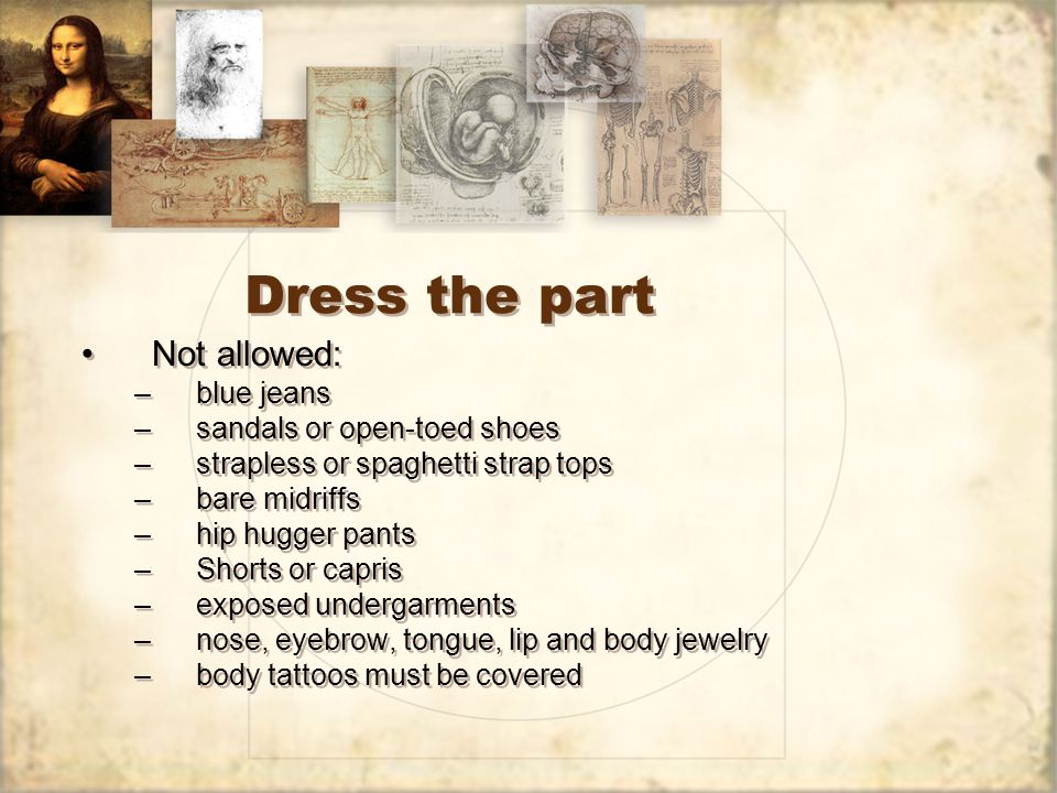 Dress the part Not allowed: –blue jeans –sandals or open-toed shoes –strapless or spaghetti strap tops –bare midriffs –hip hugger pants –Shorts or capris –exposed undergarments –nose, eyebrow, tongue, lip and body jewelry –body tattoos must be covered Not allowed: –blue jeans –sandals or open-toed shoes –strapless or spaghetti strap tops –bare midriffs –hip hugger pants –Shorts or capris –exposed undergarments –nose, eyebrow, tongue, lip and body jewelry –body tattoos must be covered