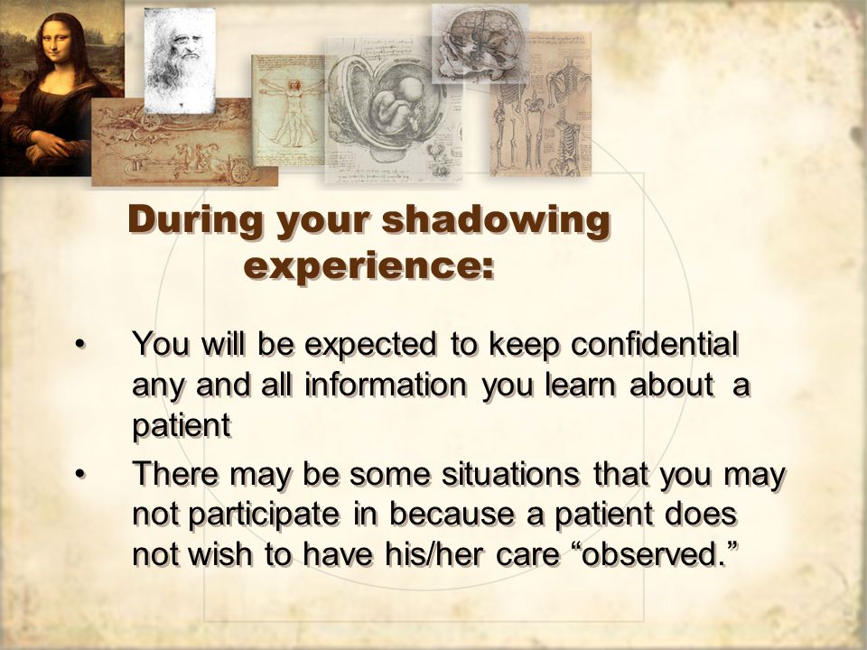 During your shadowing experience: You will be expected to keep confidential any and all information you learn about a patient There may be some situations that you may not participate in because a patient does not wish to have his/her care observed. You will be expected to keep confidential any and all information you learn about a patient There may be some situations that you may not participate in because a patient does not wish to have his/her care observed.
