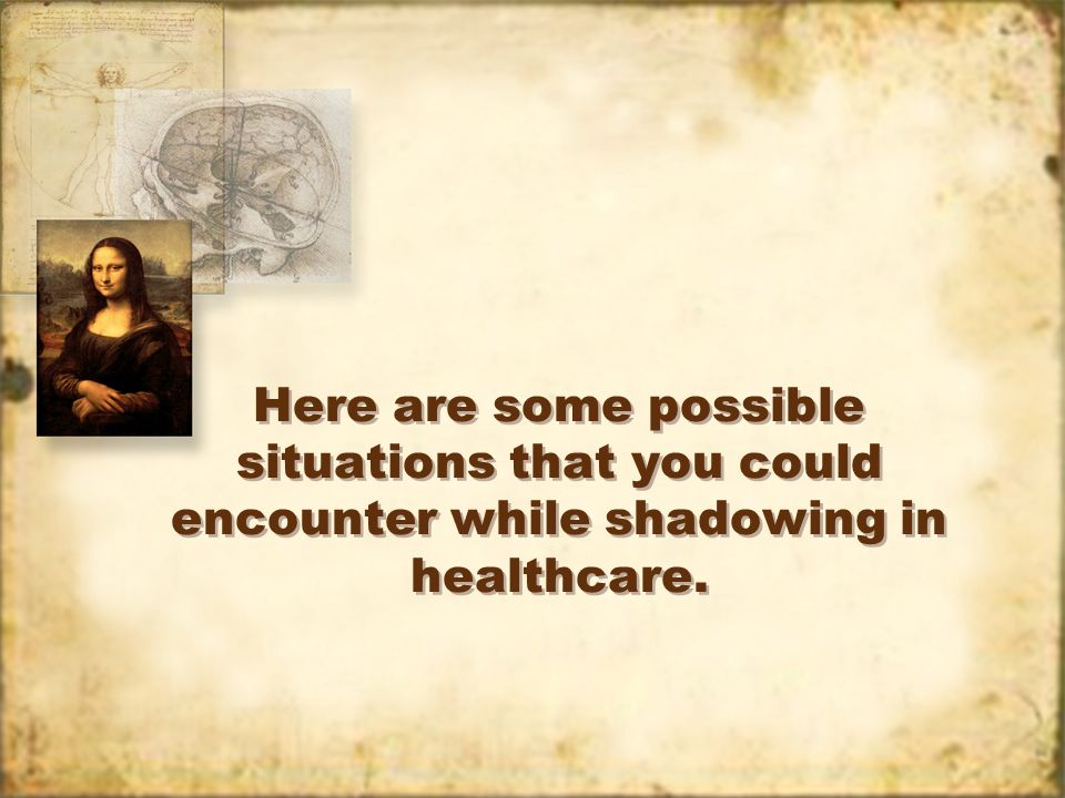 Here are some possible situations that you could encounter while shadowing in healthcare.
