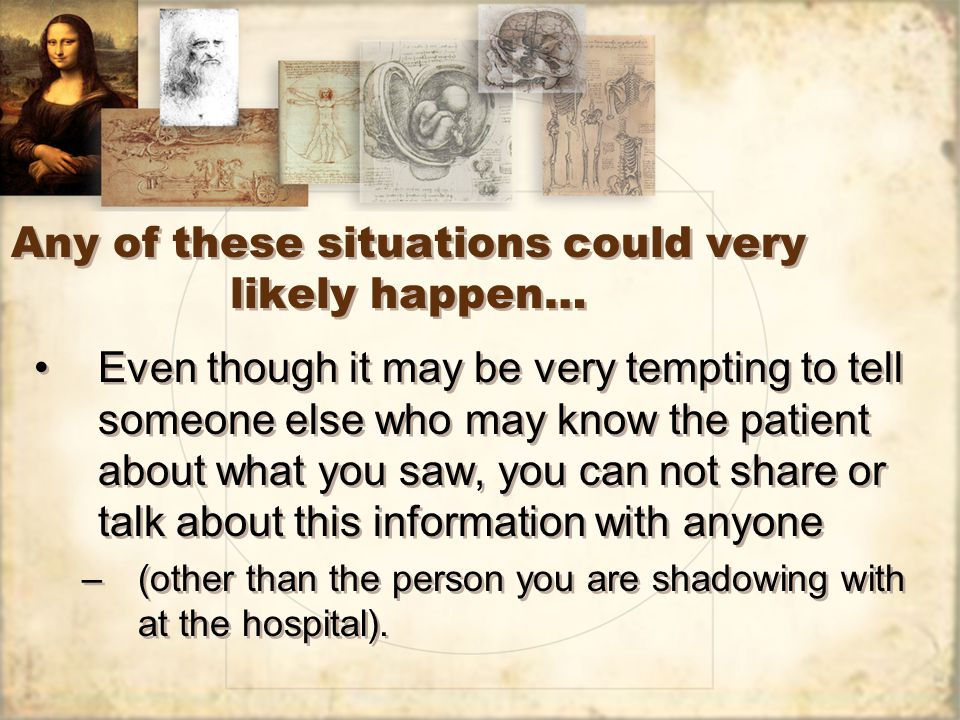 Any of these situations could very likely happen… Even though it may be very tempting to tell someone else who may know the patient about what you saw, you can not share or talk about this information with anyone –(other than the person you are shadowing with at the hospital).