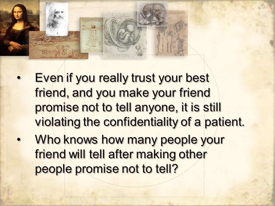 Even if you really trust your best friend, and you make your friend promise not to tell anyone, it is still violating the confidentiality of a patient.