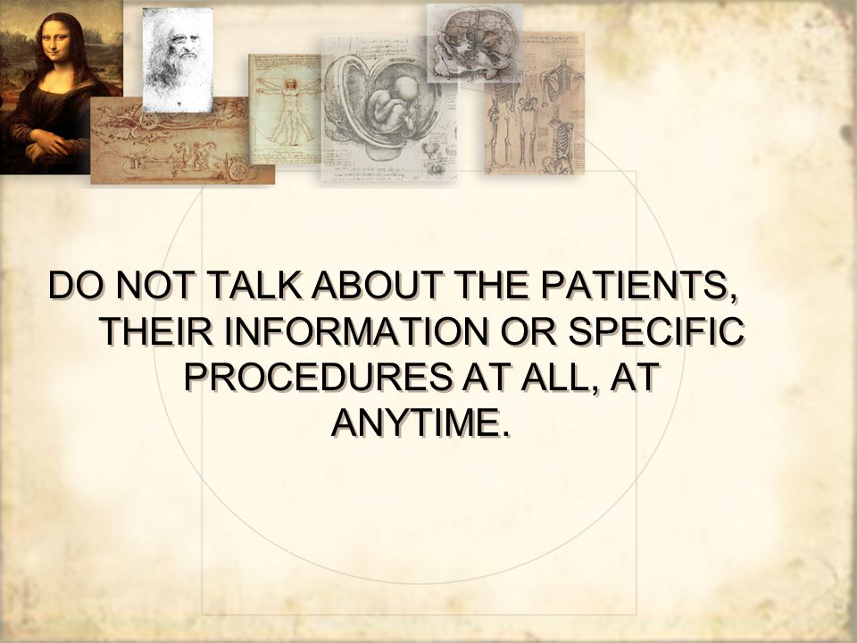 DO NOT TALK ABOUT THE PATIENTS, THEIR INFORMATION OR SPECIFIC PROCEDURES AT ALL, AT ANYTIME.