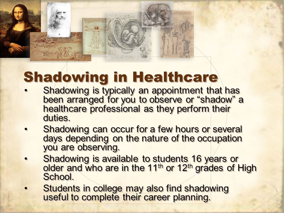 Shadowing in Healthcare Shadowing is typically an appointment that has been arranged for you to observe or shadow a healthcare professional as they perform their duties.