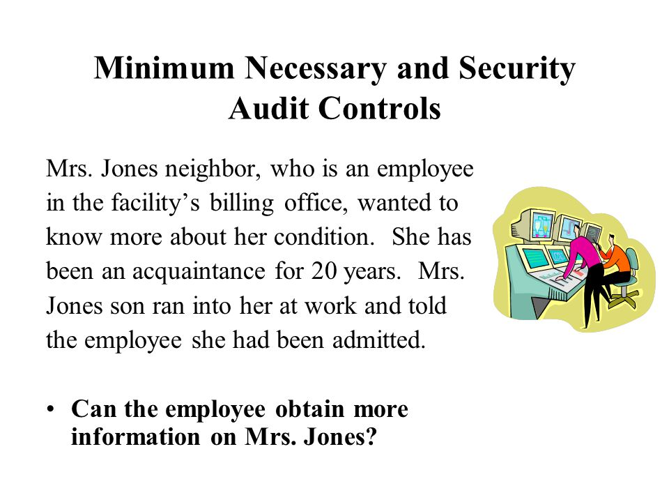 Minimum Necessary and Security Audit Controls Mrs. Jones neighbor, who is an employee in the facility's billing office, wanted to know more about her
