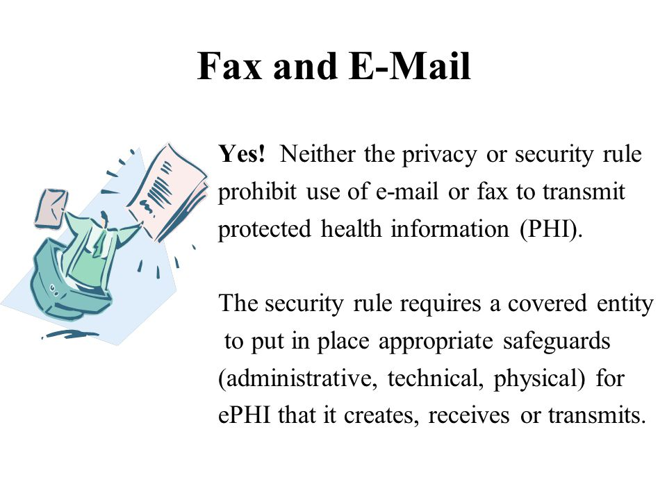 Fax and E-Mail Yes! Neither the privacy or security rule prohibit use of e-mail or fax to transmit protected health information (PHI). The security ru