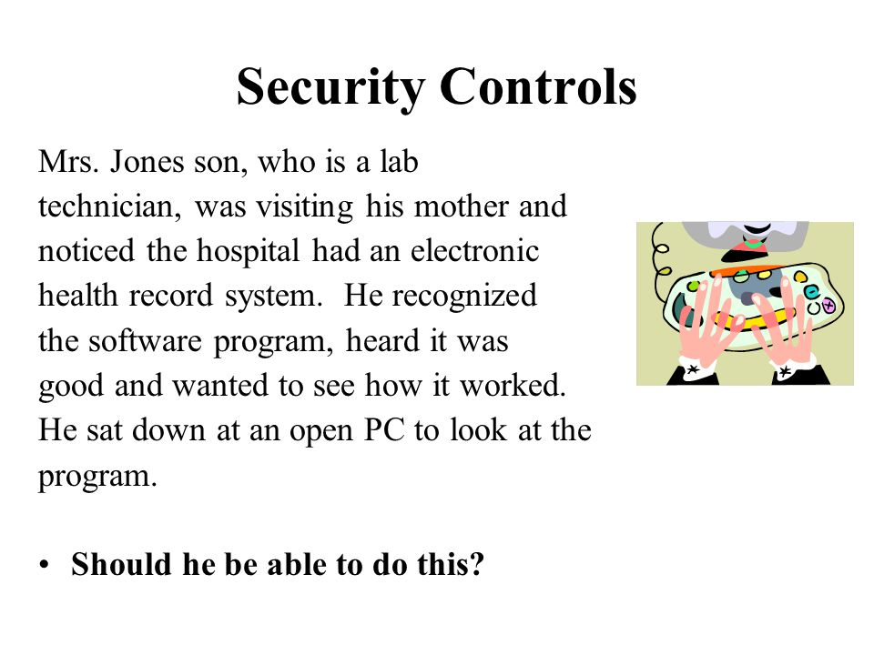 Security Controls Mrs. Jones son, who is a lab technician, was visiting his mother and noticed the hospital had an electronic health record system. He