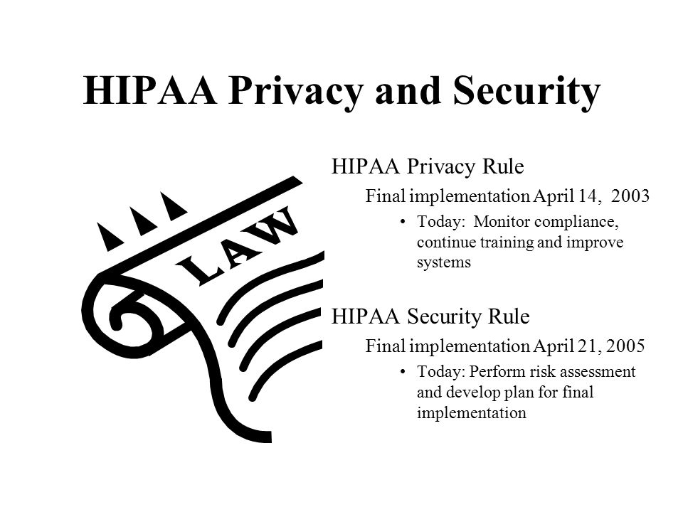 HIPAA Privacy and Security HIPAA Privacy Rule Final implementation April 14, 2003 Today: Monitor compliance, continue training and improve systems HIP