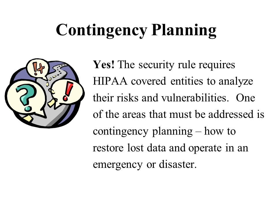 Contingency Planning Yes! The security rule requires HIPAA covered entities to analyze their risks and vulnerabilities. One of the areas that must be