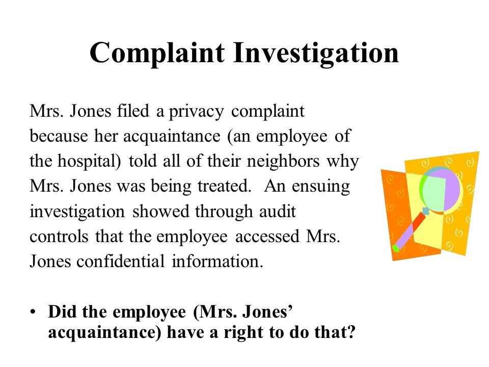 Complaint Investigation Mrs. Jones filed a privacy complaint because her acquaintance (an employee of the hospital) told all of their neighbors why Mr