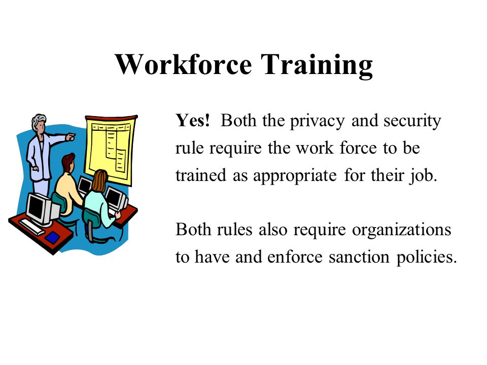 Workforce Training Yes! Both the privacy and security rule require the work force to be trained as appropriate for their job. Both rules also require