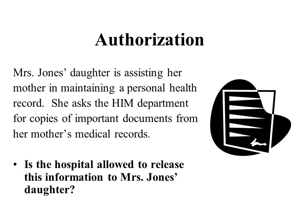 Authorization Mrs. Jones' daughter is assisting her mother in maintaining a personal health record. She asks the HIM department for copies of importan