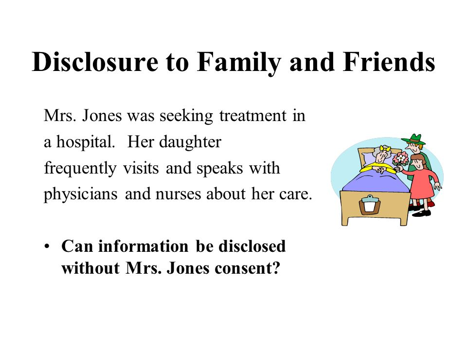 Disclosure to Family and Friends Mrs. Jones was seeking treatment in a hospital.