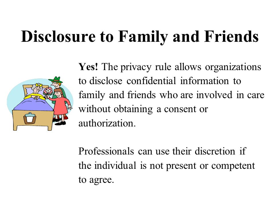 Disclosure to Family and Friends Yes! The privacy rule allows organizations to disclose confidential information to family and friends who are involve