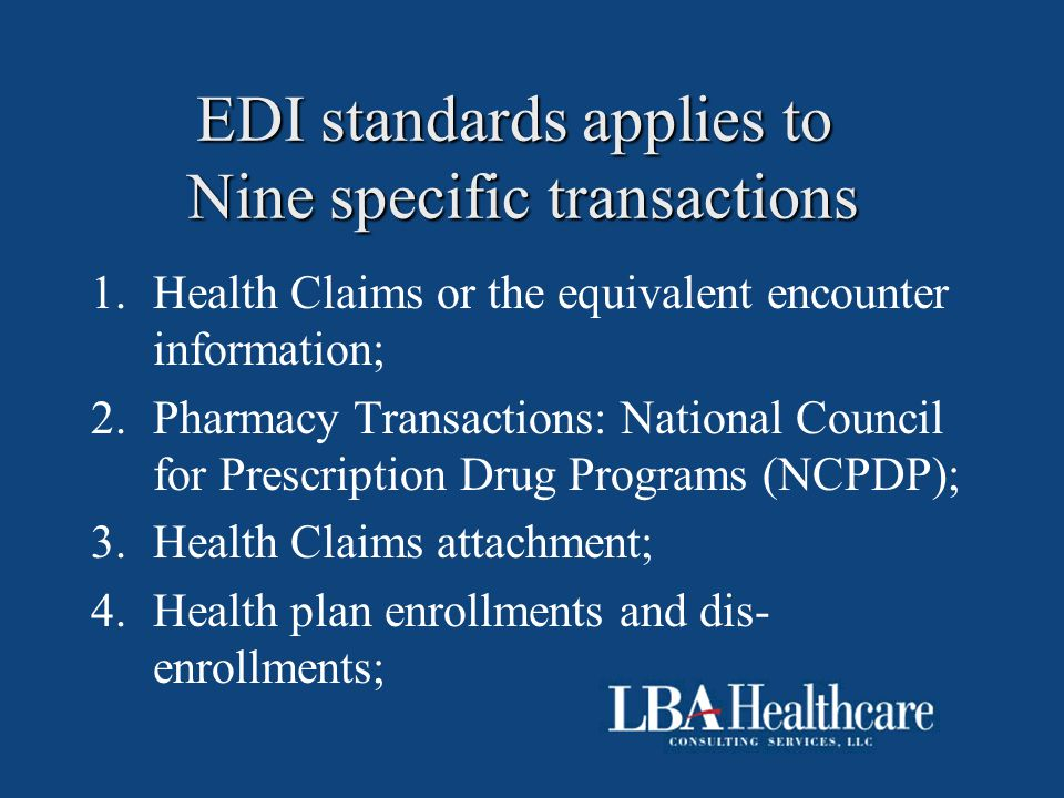 EDI standards applies to Nine specific transactions 1.Health Claims or the equivalent encounter information; 2.Pharmacy Transactions: National Council