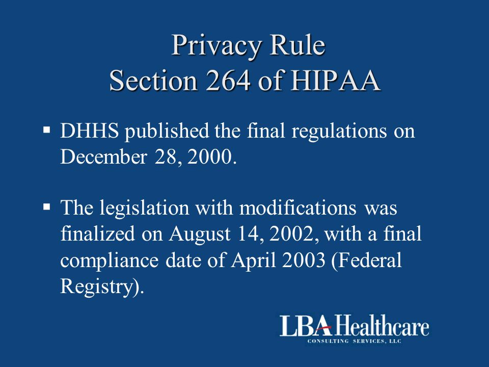 Privacy Rule Section 264 of HIPAA Privacy Rule Section 264 of HIPAA  DHHS published the final regulations on December 28, 2000.  The legislation wit