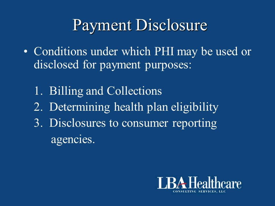 Payment Disclosure Conditions under which PHI may be used or disclosed for payment purposes: 1. Billing and Collections 2. Determining health plan eli