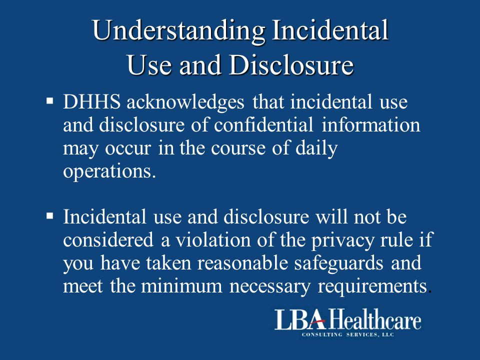 Understanding Incidental Use and Disclosure  DHHS acknowledges that incidental use and disclosure of confidential information may occur in the course