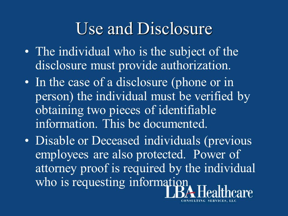 Use and Disclosure The individual who is the subject of the disclosure must provide authorization. In the case of a disclosure (phone or in person) th