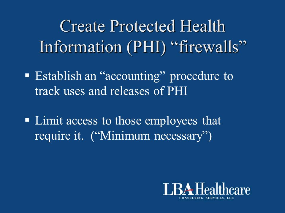 "Create Protected Health Information (PHI) ""firewalls""  Establish an ""accounting"" procedure to track uses and releases of PHI  Limit access to those"