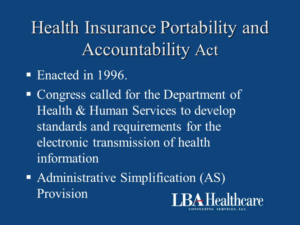 Health Insurance Portability and Accountability Act  Enacted in 1996.  Congress called for the Department of Health & Human Services to develop stan