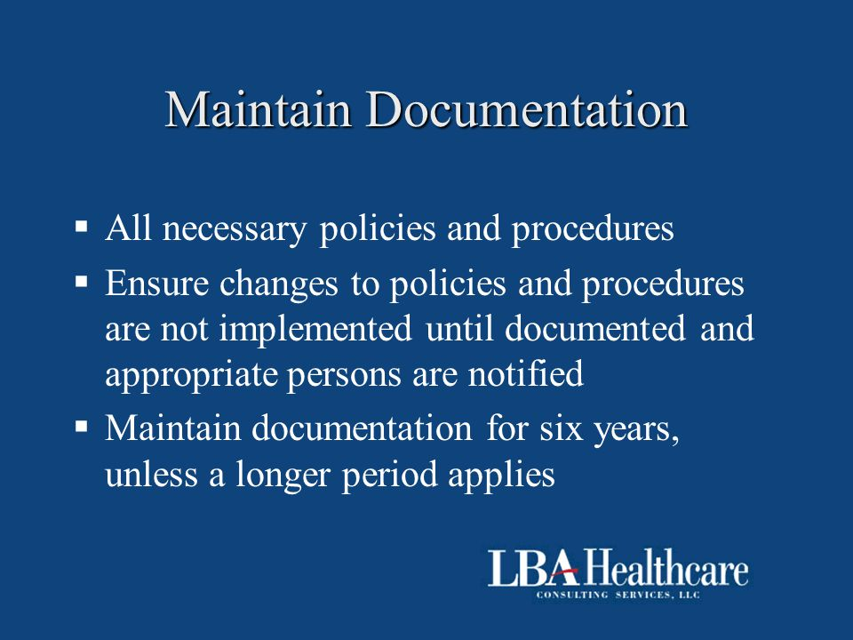 Maintain Documentation  All necessary policies and procedures  Ensure changes to policies and procedures are not implemented until documented and ap