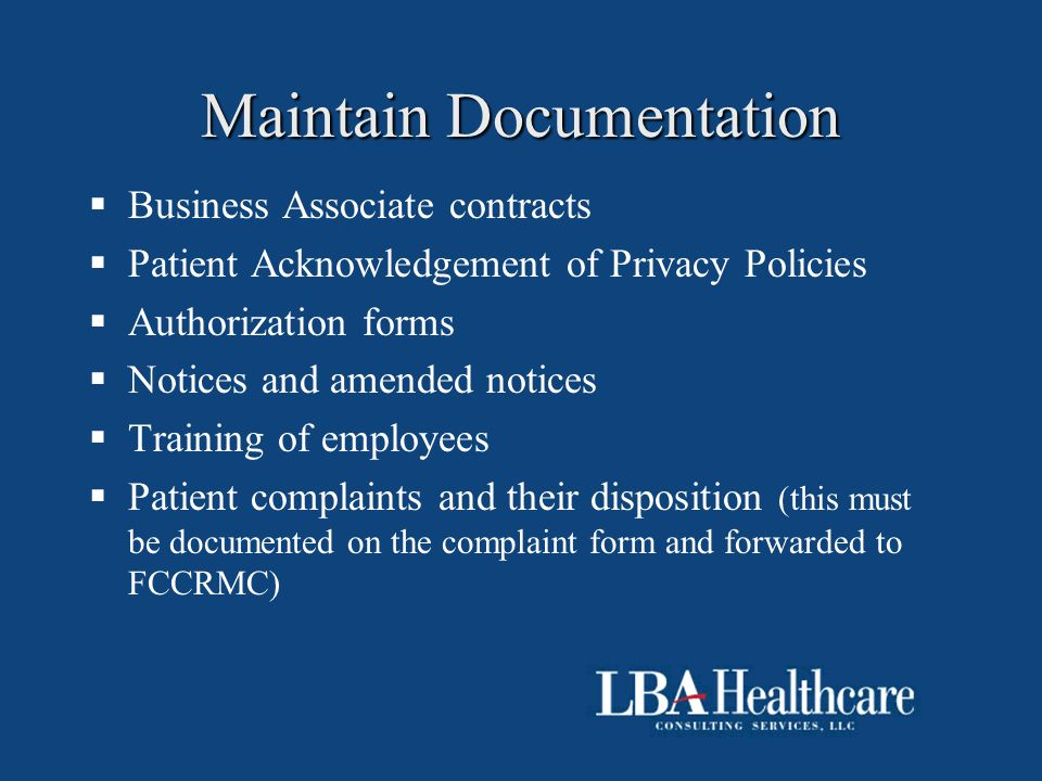Maintain Documentation  Business Associate contracts  Patient Acknowledgement of Privacy Policies  Authorization forms  Notices and amended notice