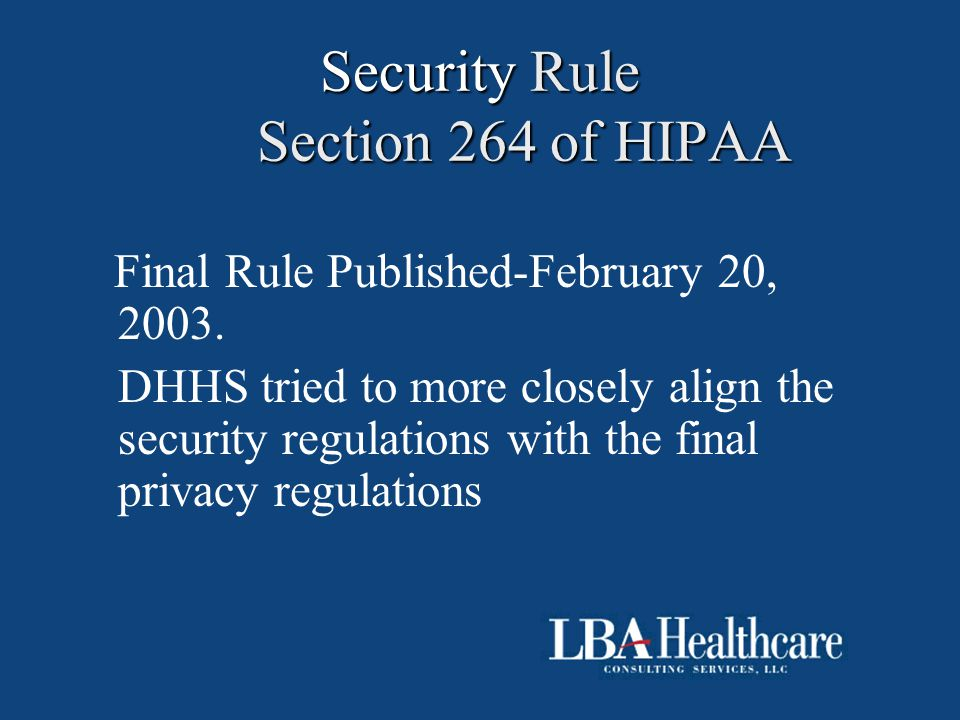 Security Rule Section 264 of HIPAA Final Rule Published-February 20, 2003. DHHS tried to more closely align the security regulations with the final pr