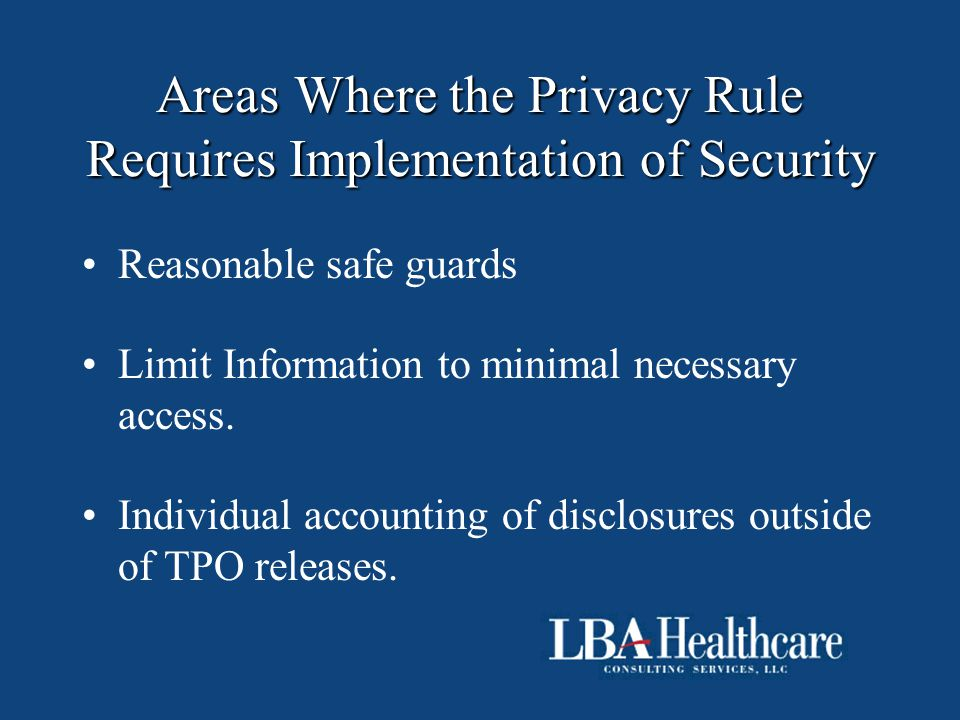 Areas Where the Privacy Rule Requires Implementation of Security Reasonable safe guards Limit Information to minimal necessary access. Individual acco