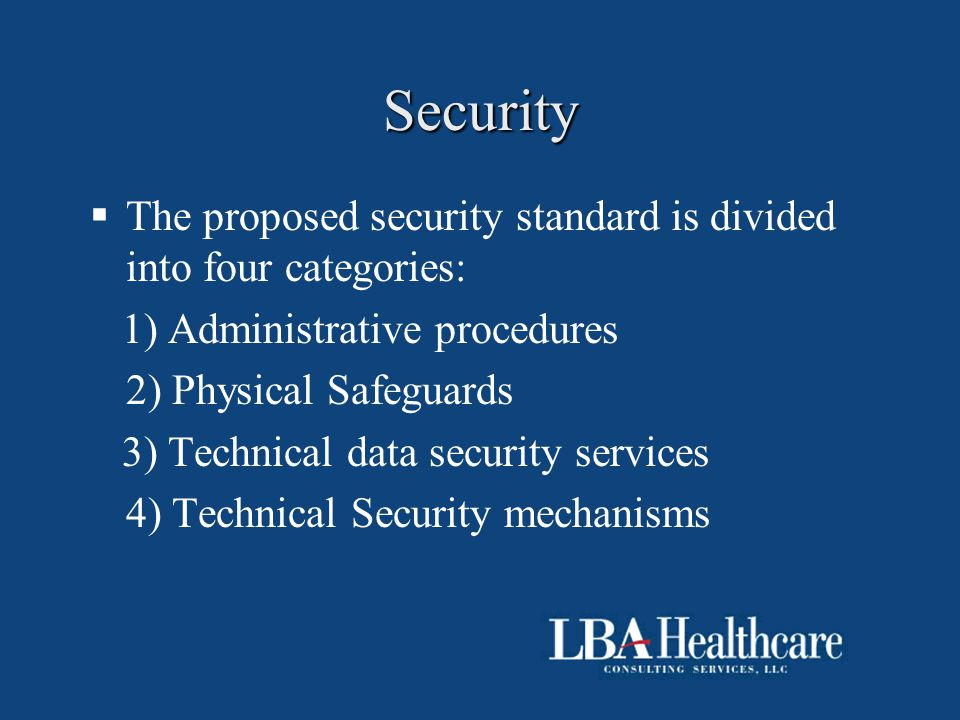 Security  The proposed security standard is divided into four categories: 1) Administrative procedures 2) Physical Safeguards 3) Technical data secur