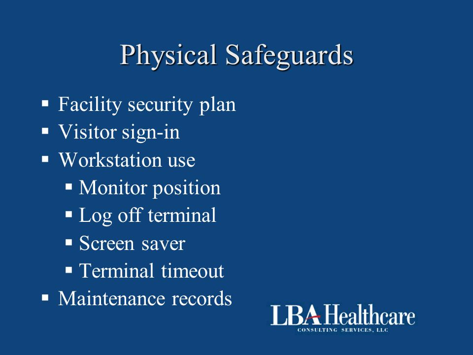 Physical Safeguards  Facility security plan  Visitor sign-in  Workstation use  Monitor position  Log off terminal  Screen saver  Terminal timeo