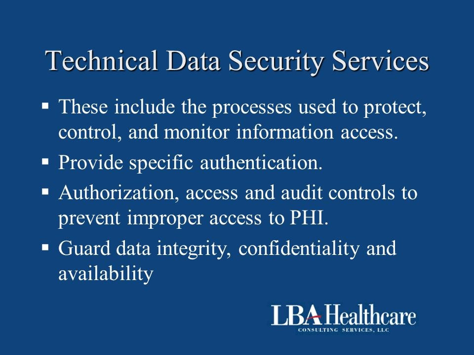 Technical Data Security Services  These include the processes used to protect, control, and monitor information access.  Provide specific authentica